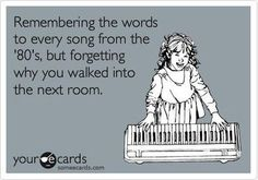 Remembering the words to every song from the '80's, but forgetting why you walked in the next room~SOOOO ME!