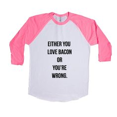 Either You Love Bacon Or You're Wrong Breakfast Bacon And Eggs Hungry Hunger Food Foods Eating Funny Eat SGAL5 Baseball Longsleeve Tee