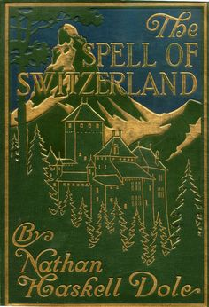 The spell of Switzerland by Nathan Haskell Dole 1913 beautiful green, blue and golden cover with mountains, trees, and a chateau]