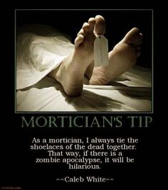Funny Mortician Dead Body Tip Joke Picture - As a mortician, I always tie the shoelaces of the dead together. That way, if there is a zombie apocalypse, it will be hilarious. Thats The Way, That Way, Funny Jokes, Hilarious, Dad Jokes, Just For Laughs, Laugh Out Loud, The Funny, In This World