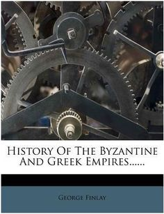 History Of The Byzantine And Greek Empires by George Finlay (1799 - 1875)