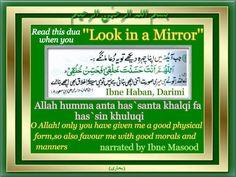 Islamic Duas and Supplications: Dua when looking at the mirror:   -Transliteration: Allahumma anta Hassanta khalqi fa-hassin khuluqi   -Translation: O Allah, You have made my body beautiful so beautify ny character too.