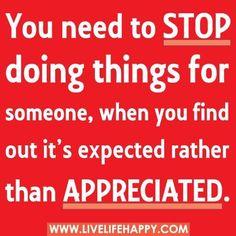 Tienes que dejar de hacer cosas por la gente que lejos de apreciarlas, las dan por supuestas.