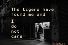 """The tigers have found me, and I do not care."" - Charles Bukowski"