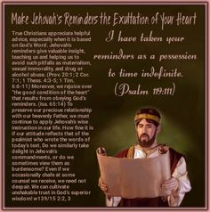 """Make Jehovah's Reminders the Exultation of Your Heart  I have taken your reminders as a possession to time indefinite. (Psalm 119:111)  True Christians appreciate helpful advice, especially when it is based on God's Word. Jehovah's reminders give valuable insight, teaching us and helping us to avoid such pitfalls as materialism, sexual immorality, and drug or alcohol abuse. (Prov. 20:1;2Cor. 7:1;1Thess. 4:3-5;1Tim. 6:6-11) Moreover, we rejoice over """"the good condition of the heart""""…"""