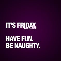 """It's Friday. Have fun. Be naughty."" It's that day of the week again. That day we all love so much. FRIDAY! Hope your Friday got off to a great start. Have a fab day!! :) #friday #benaughty"