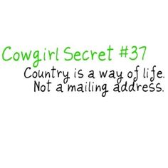 Cowgirl Secret #37. Country is a way of life. Not a mailing address.
