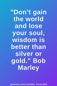 Don't gain the world and lose your soul, wisdom is better than silver or gold. Positive Quotes For Life Motivation, Motivational Quotes For Life, Inspiring Quotes About Life, Life Quotes, Inspirational Quotes, Losing You, Bob Marley, Gain, Wisdom