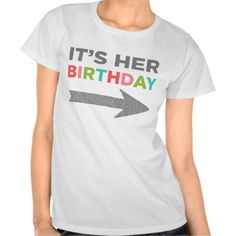 It's Her Birthday (left arrow) Tee Shirt http://www.zazzle.com/its_her_birthday_left_arrow_tee_shirt-235715235193374038?rf=238675983783752015