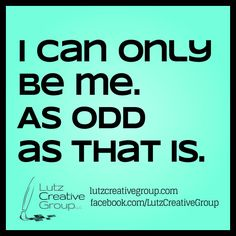 I can only be me. As odd as that is.