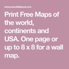 Print Free Maps of the world, continents and USA. One page or up to 8 x 8 for a wall map.