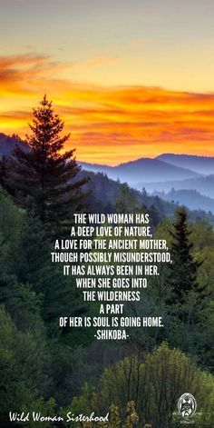 The Wild Woman has a deep love of Nature, A love for the Ancient Mother, though possibly misunderstood, it has always been in her. When she goes into the wilderness, a part of her is Soul is going home. -Shikoba- WILD WOMAN SISTERHOOD™…