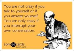 You are not crazy if you talk to yourself or if you answer yourself. You are only crazy if you interrupt your own conversation. - YOUR ECARDS - funny
