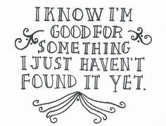 i know i'm good for something