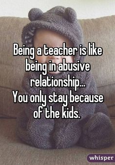 Whisper App. Confessions from teachers. I would add... and abusive relationship with the board of education of my state for the sake of my students