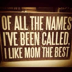 Of all the names I've been called, I like Mom the best