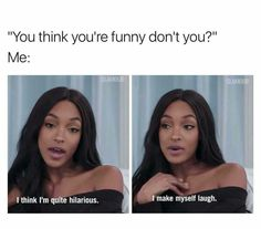 """""""You think you're funny don't you? Me: I think I'm quite hilarious. I make myself laugh."""