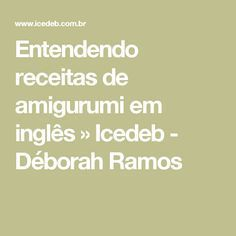 Entendendo receitas de amigurumi em inglês » Icedeb - Déborah Ramos