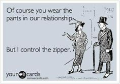 Of course you wear the pants in our relationship. But I control the zipper. | eCards