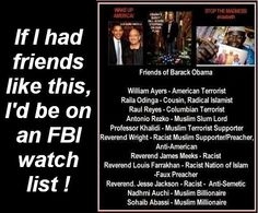 If any of us had friends like this, we'd be on an FBI watch list.  We simply cannot allow this to continue! JUST SAY NO TO FOUR MORE YEARS!