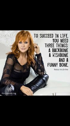 Reba McEntire to succeed in life you need 3 things. A backbone a wishbone and a funny bone. www.thriveanyway.com