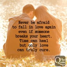 Never be afraid to fall in love again, even if someone breaks your heart. Time can heal, but only love can truly cure. via HeyQuotes.com