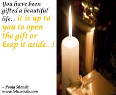 You have been gifted a beautiful life… it is up to you to open the gift or keep it aside…!
