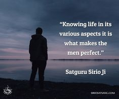 """Knowing life in its various aspects it is what makes the men perfect.""  Satguru Sirio Ji 