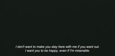 I don't want to make you stay here with me if you want out. I want you to be happy, even if I'm miserable...