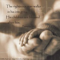 The righteous man walks in his integrity, His children are blessed after him Proverbs 20;7