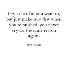 Never cry for the same reason again.  Something to think about.