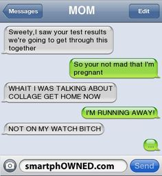 Awkward Parents - MOM Sweety,I saw your test results we're going to get through this togetherSo your not mad that I'm pregnantWHAIT I WAS TALKING ABOUT COLLAGE GET HOME NOWI'M RUNNING AWAY!NOT ON MY WATCH BITCH....