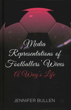 Media Representations of Footballers' Wives: A Wag's Life