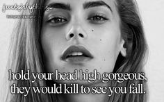 """Hold your head high gorgeous, they would kill to see you fall."""