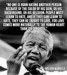 """""""No one born hating another person because of the color of his skin, or his background, or his religion. People must learn to hate, and if they can learn to hate, they can be taught to love, for love comes more naturally to the human heart than its opposite.""""—Nelson Mandela"""