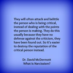 """They will often attack and belittle the person who is being critical, instead of dealing with the points the person is making. They do this usually because they have no defense against the criticism, they have been found out. So it's easier to destroy the reputation of the critical person instead."""" — Dr. David McDermott, What Is Narcissism? A practical guide to protecting yourself."""