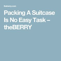 Packing A Suitcase Is No Easy Task – theBERRY
