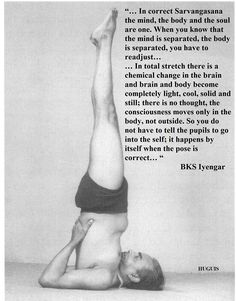"""""""... In correct Sarvangasana the mind, the body and the soul are one..."""""""