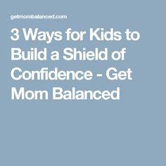3 Ways for Kids to Build a Shield of Confidence - Get Mom Balanced