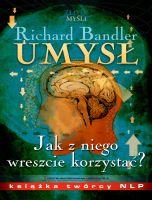 Umysł. Jak z niego wreszcie korzystać? / Richard Bandler  Dowiedz się w jaki sposób działa Twój umysł i wykorzystaj tę wiedzę w praktyce! Poznaj tajemnice Richarda Bandlera - ojca NLP.