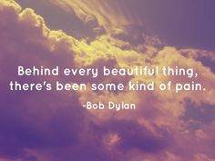 Behind every beautiful thing,   there's been some kind of pain.
