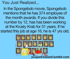 You Just Realized. In the Spongebob movie, Spongebob mentions that he has 374 employee of the month awards. If you divide this number by he has been working at the Krusty Krab for 31 years. If he started this job at age he is 47 years old. Childhood Ruined, Right In The Childhood, Teenager Post Tumblr, Teenager Posts, Teen Posts, Haha, You Just Realized, Disney Theory, Funny Quotes