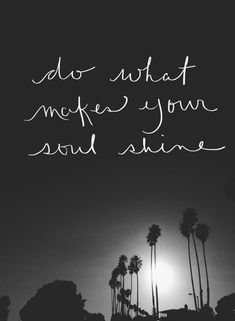 Do what makes your soul shine                                                                                                                                                      More