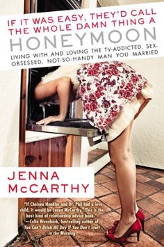 If It Was Easy, They'd Call the Whole Damn Thing a Honeymoon: Living with and Loving the TV-Addicted, Sex-Obsessed, Not-So-Handy Man You Married by Jenny Mccarthy