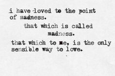 """I have loved to the point of madness. That which is called madness. That which to me is the only sensible way to love."""