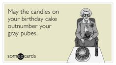 Birthday - Happy Birthday Funny - Funny Birthday meme - - May the candles on your birthday cake outnumber your gray pubes. The post Birthday appeared first on Gag Dad. Happy Birthday Quotes, Birthday Messages, Funny Birthday Cards, Happy Birthday Wishes, Birthday Funnies, Birthday Greetings, Happy Birthday Funny Humorous, Anniversary Greetings, Birthday Blessings