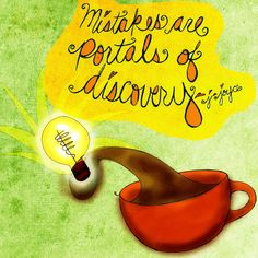 """Can everyday mistakes lead to discovery?  Sipping coffee and pondering James Joyce """"Mistakes are portals of #discovery."""" What mistakes have you made that lead YOU to a fabulous discovery? Care to share? What my #Coffee says to me June 5th, mistakes are portals and reasons to drink you life in! Cheers.  (What my #Coffee says to me is a daily, illustrated series created by Jennifer R. Cook)"""