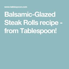 Balsamic-Glazed Steak Rolls recipe - from Tablespoon!