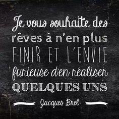Je vous souhaite des rêves à n'en plus finir et l'envie furieuse d'en réaliser quelques uns. Jacques Brel Chalkboard Quotes, Art Quotes, Bujo, Zen, Nice Quotes, Words, Bonheur