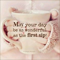 May your day be as wonderful as the first sip!